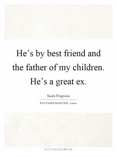He S By Best Friend And The Father Of My Children He S A Great Ex