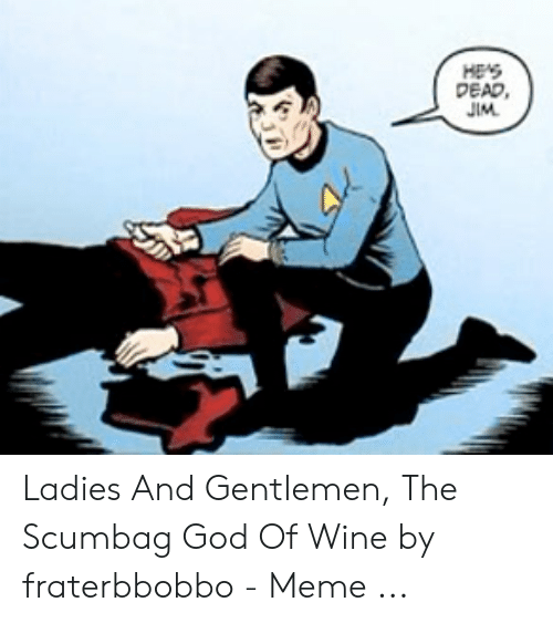 Hes Dead Jim Ladies And Gentlemen The Scumbag God Of Wine By