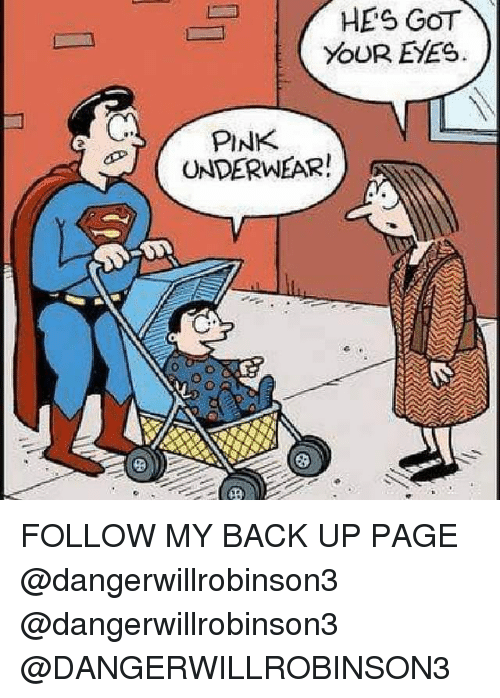 Memes, Pink, and Back: HES GOT  YOUR EYES.  PINK  UNDERWEAR!  2 FOLLOW MY BACK UP PAGE @dangerwillrobinson3 @dangerwillrobinson3 @DANGERWILLROBINSON3