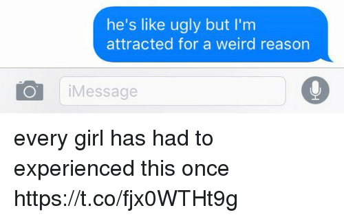 Ugly, Weird, and Girl: he's like ugly but I'm  attracted for a weird reason  O Message every girl has had to experienced this once https://t.co/fjx0WTHt9g