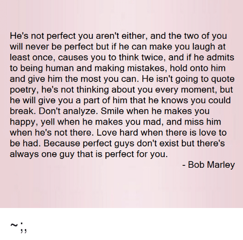 Bob Marley, Break, and Smile: He's not perfect you aren't either, and the two of you  will never be perfect but if he can make you laugh at  least once, causes you to think twice, and if he admits  to being human and making mistakes, hold onto him  poetry, he's not thinking about you every moment, but  he will give you a part of him that he knows you could  break. Don't analyze. Smile when he makes you  be had. Because perfect guys don't exist but there's  always one guy that is perfect for you.  - Bob Marley ~;,