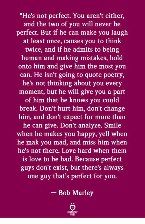 """Bob Marley, Love, and Break: """"He's not perfect. You aren't either,  and the two of you will never be  perfect. But if he can make you laugh  at least once, causes you to think  twice, and if he admits to being  human and making mistakes, hold  onto him and give him the most you  can. He isn't going to quote poetry  he's not thinking about you every  moment, but he will give you a part  of him that he knows you could  break. Don't hurt him, don't change  him, and don't expect for more than  he can give. Don't analyze. Smile  when he makes you happy, yell whern  he mak you mad, and miss him when  he's not there. Love hard when them  is love to be had. Because perfect  guys don't exist, but there's always  one guy that's perfect for you.  Bob Marley"""
