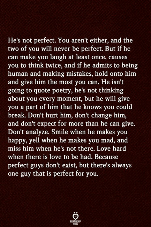 Love, Break, and Happy: He's not perfect. You aren't either, and the  two of you will never be perfect. But if he  can make you laugh at least once, causes  you to think twice, and if he admits to being  human and making mistakes, hold onto him  and give him the most you can. He isn't  going to quote poetry, he's not thinking  about you every moment, but he will give  you a part of him that he knows you could  break. Don't hurt him, don't change him,  and don't expect for more than he can give.  Don't analyze. Smile when he makes you  happy, yell when he makes you mad, and  miss him when he's not there. Love hard  when there is love to be had. Because  perfect guys don't exist, but there's always  one guy that is perfect for you.
