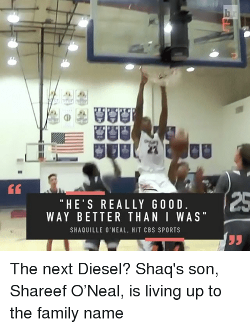 Shaq, Sports, and Diesel: HE'S REALLY GOOD  WAY BETTER THAN I WAS  SHAQUILLE O'NEAL. HIT CBS SPORTS The next Diesel? Shaq's son, Shareef O'Neal, is living up to the family name