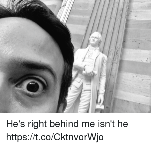 Memes, 🤖, and Right: He's right behind me isn't he https://t.co/CktnvorWjo