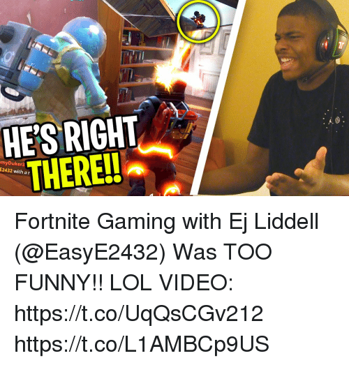 Funny, Lol, and Memes: HES RIGHT  THERE!!  myDukera  E2432 with a r Fortnite Gaming with Ej Liddell (@EasyE2432) Was TOO FUNNY!! LOL  VIDEO: https://t.co/UqQsCGv212 https://t.co/L1AMBCp9US