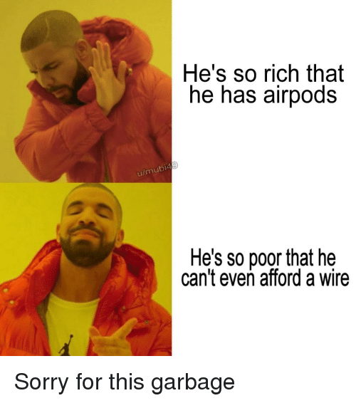 Sorry, Wire, and Garbage: He's so rich that  he has airpods  u/  mubi4  He's so poor that he  can't even afford a wire Sorry for this garbage