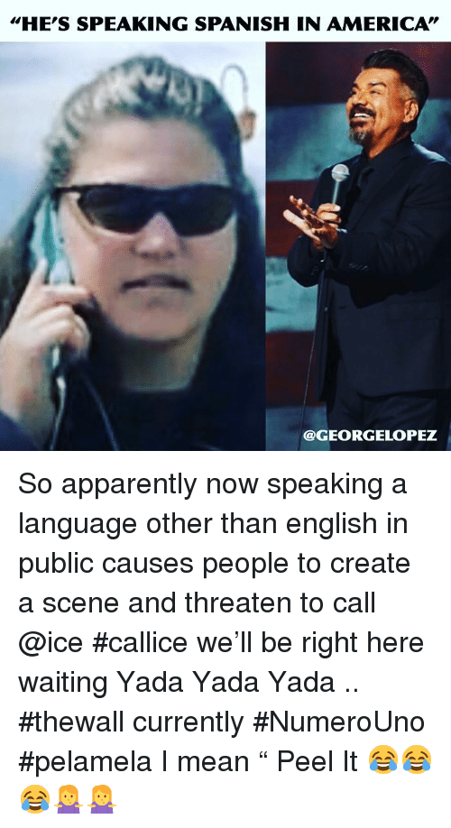 """America, Apparently, and Memes: HE'S SPEAKING SPANISH IN AMERICA""""  @GEORGELOPEZ So apparently now speaking a language other than english in public  causes people to create a scene and threaten to call @ice #callice we'll be right here  waiting Yada Yada Yada .. #thewall currently #NumeroUno #pelamela I mean """" Peel It 😂😂😂🤷♀️🤷♀️"""