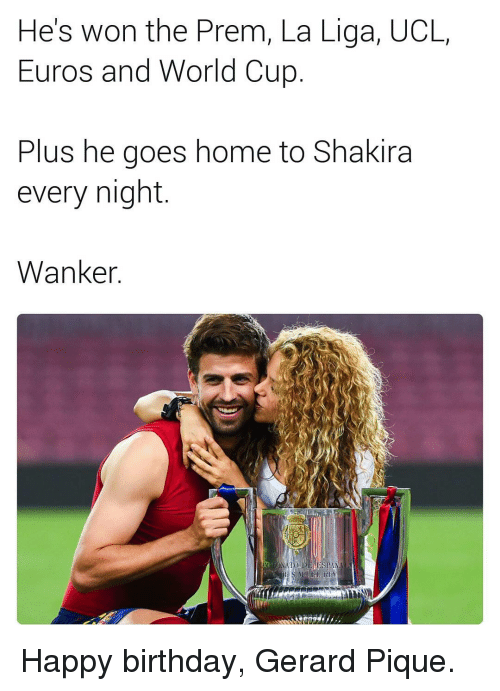Memes, Shakira, and Euro: He's won the Prem, La Liga, UCL  Euros and World Cup  Plus he goes home to Shakira  every night  Wanker  IN A Happy birthday, Gerard Pique.
