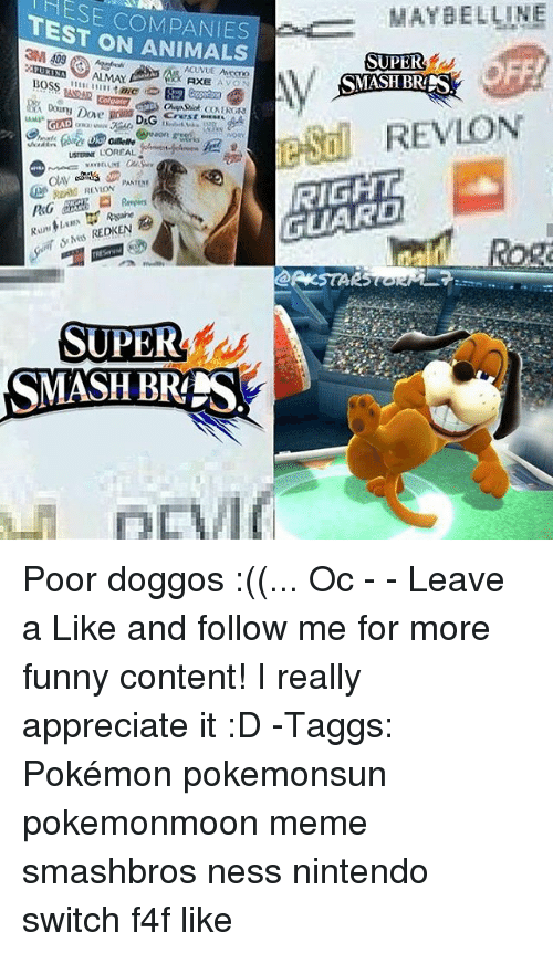 Animals, Avon, and Funny: HESE COMPANIES  TEST ON ANIMALS  MAYBELLINE  SUPER  PURINA ALMAY  XAXE AV  AXE AVON  48242  REVLON  GLA  USTERINE LOREAL  RIGHT  GUARD  Rog  SUPER  SMASH BR Poor doggos :((... Oc - - Leave a Like and follow me for more funny content! I really appreciate it :D -Taggs: Pokémon pokemonsun pokemonmoon meme smashbros ness nintendo switch f4f like