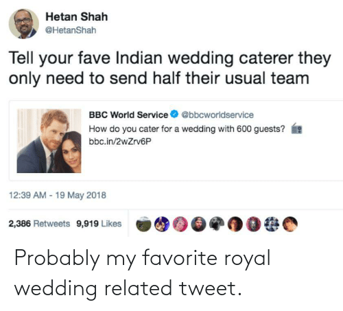 Fave, World, and Wedding: Hetan Shah  @HetanShah  Tell your fave Indian wedding caterer they  only need to send half their usual team  BBC World Service  @bbcworldservice  How do you cater for a wedding with 600 guests?  bbc.in/2wZrv6P  12:39 AM - 19 May 2018  2,386 Retweets 9,919 Likes Probably my favorite royal wedding related tweet.