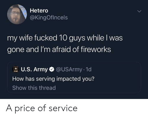 Army, Fireworks, and Wife: Hetero  @KingOflncels  fucked 10 guys while I was  gone and I'm afraid of fireworks  my wife  U.S. Army @USArmy. 1d  How has serving impacted you?  Show this thread A price of service
