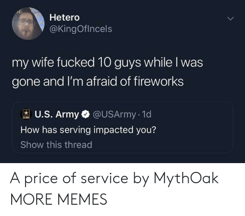 Dank, Memes, and Target: Hetero  @KingOflncels  fucked 10 guys while I was  gone and I'm afraid of fireworks  my wife  U.S. Army @USArmy. 1d  How has serving impacted you?  Show this thread A price of service by MythOak MORE MEMES