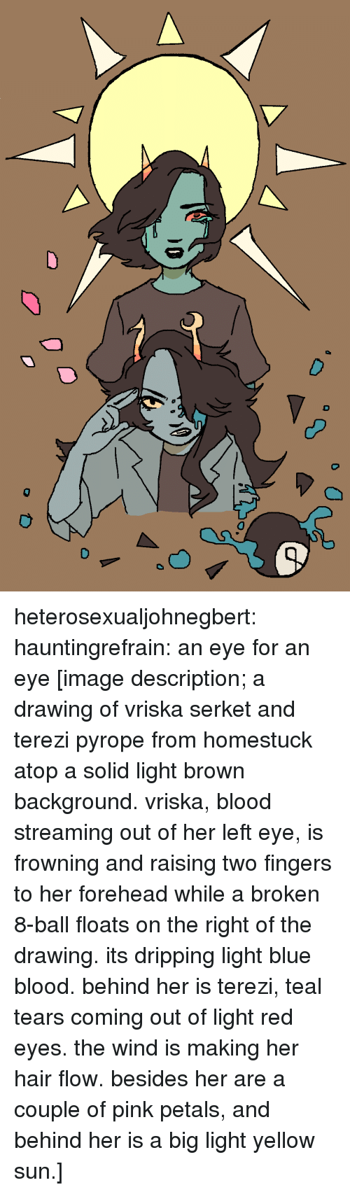 Target, Tumblr, and Blog: heterosexualjohnegbert:  hauntingrefrain: an eye for an eye [image description; a drawing of vriska serket and terezi pyrope from homestuck atop a solid light brown background. vriska, blood streaming out of her left eye, is frowning and raising two fingers to her forehead while a broken 8-ball floats on the right of the drawing. its dripping light blue blood. behind her is terezi, teal tears coming out of light red eyes. the wind is making her hair flow. besides her are a couple of pink petals, and behind her is a big light yellow sun.]