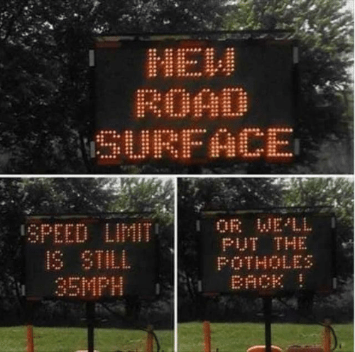 Dank, Back, and 🤖: HEW  ROAD  SURFACE  OR WELL  PUT THE  FOTHOLES  BACK  SPEED LIMIT  IS STILL  35MPH