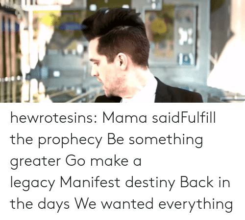 Destiny, Tumblr, and youtube.com: hewrotesins:  Mama saidFulfill the prophecyBe something greaterGo make a legacyManifest destinyBack in the daysWe wanted everything