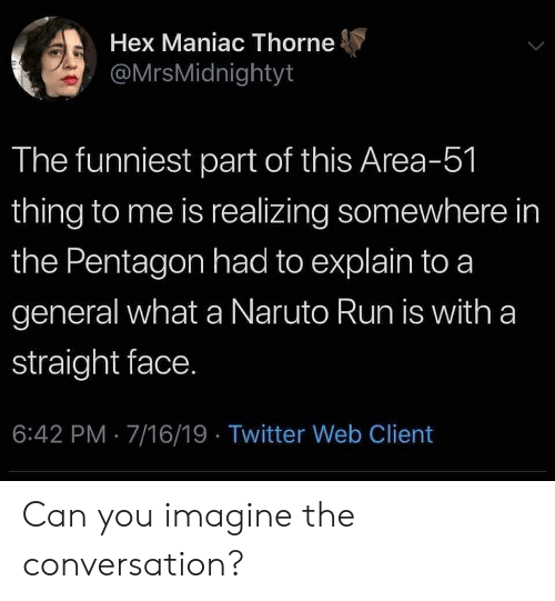 Naruto, Reddit, and Run: Hex Maniac Thorne  @MrsMidnightyt  The funniest part of this Area-51  thing to me is realizing somewhere in  the Pentagon had to explain to a  general what a Naruto Run is with a  straight face.  6:42 PM 7/16/19 Twitter Web Client Can you imagine the conversation?
