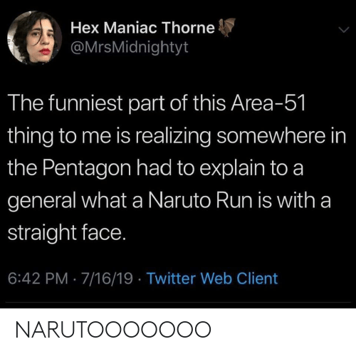Naruto, Run, and Twitter: Hex Maniac Thorne  @MrsMidnightyt  The funniest part of this Area-51  thing to me is realizing somewhere in  the Pentagon had to explain to a  general what a Naruto Run is with a  straight face.  6:42 PM 7/16/19 Twitter Web Client NARUTOOOOOOO