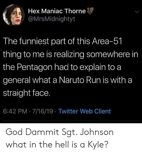 God, Naruto, and Reddit: Hex Maniac Thorne  @MrsMidnightyt  The funniest part of this Area-51  thing to me is realizing somewhere in  the Pentagon had to explain to a  general what a Naruto Run is with a  straight face.  6:42 PM 7/16/19 Twitter Web Client God Dammit Sgt. Johnson what in the hell is a Kyle?