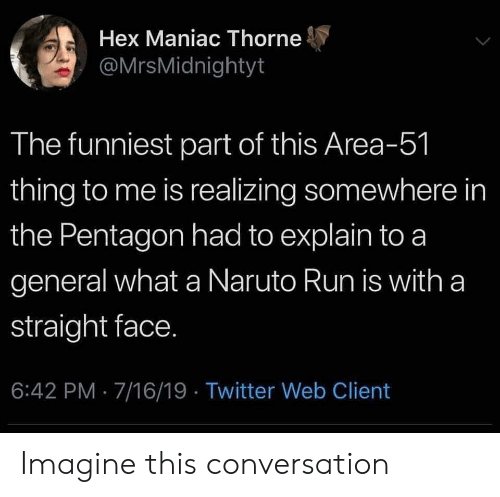 Naruto, Run, and Twitter: Hex Maniac Thorne  @MrsMidnightyt  The funniest part of this Area-51  thing to me is realizing somewhere in  the Pentagon had to explain to a  general what a Naruto Run is with a  straight face.  6:42 PM 7/16/19 Twitter Web Client Imagine this conversation