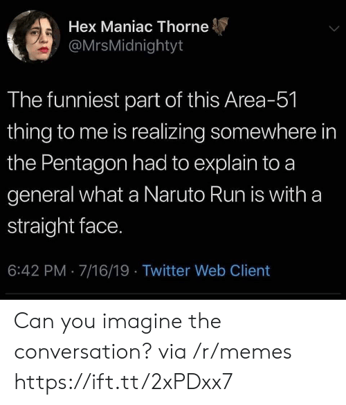 Memes, Naruto, and Run: Hex Maniac Thorne  @MrsMidnightyt  The funniest part of this Area-51  thing to me is realizing somewhere in  the Pentagon had to explain to a  general what a Naruto Run is with a  straight face.  6:42 PM 7/16/19 Twitter Web Client Can you imagine the conversation? via /r/memes https://ift.tt/2xPDxx7