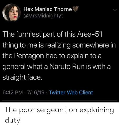 Naruto, Run, and Twitter: Hex Maniac Thorne  @MrsMidnightyt  The funniest part of this Area-51  thing to me is realizing somewhere in  the Pentagon had to explain to a  general what a Naruto Run is with a  straight face.  6:42 PM 7/16/19 Twitter Web Client The poor sergeant on explaining duty