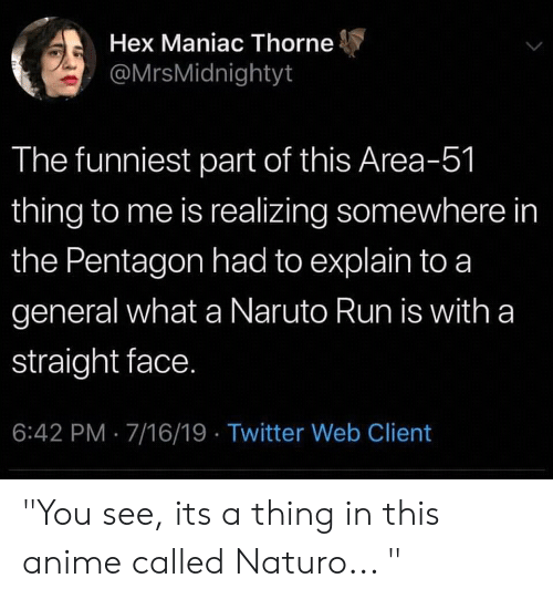 "Anime, Naruto, and Run: Hex Maniac Thorne  @MrsMidnightyt  The funniest part of this Area-51  thing to me is realizing somewhere in  the Pentagon had to explain to a  general what a Naruto Run is with a  straight face.  6:42 PM 7/16/19 Twitter Web Client ""You see, its a thing in this anime called Naturo... """