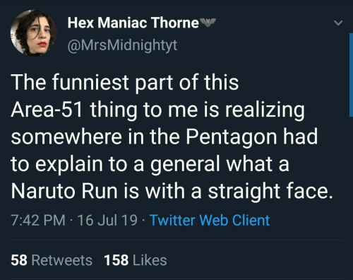 Naruto, Run, and Twitter: Hex Maniac Thorne  @MrsMidnightyt  The funniest part of this  Area-51 thing to me is realizing  somewhere in the Pentagon had  to explain to a general what a  Naruto Run is with a straight face.  7:42 PM 16 Jul 19 Twitter Web Client  58 Retweets 158 Likes