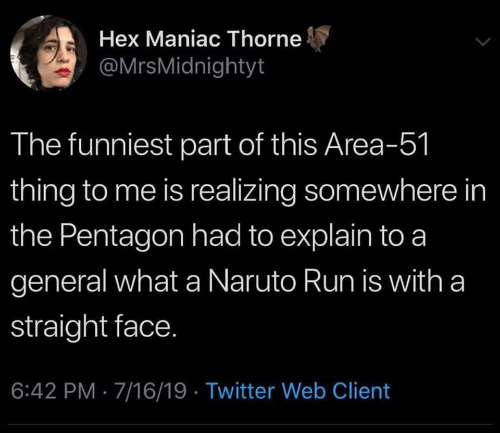Naruto, Run, and Twitter: Hex Maniac Thorne  @MrsMidnightyt  The funniest part of this Area-51  thing to me is realizing somewhere in  the Pentagon had to explain to a  general what a Naruto Run is with a  straight face.  6:42 PM 7/16/19 Twitter Web Client
