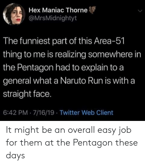 Naruto, Run, and Twitter: Hex Maniac Thorne  @MrsMidnightyt  The funniest part of this Area-51  thing to me is realizing somewhere in  the Pentagon had to explain to a  general what a Naruto Run is witha  straight face.  6:42 PM 7/16/19 Twitter Web Client It might be an overall easy job for them at the Pentagon these days