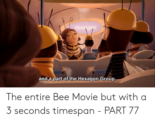 Bee Movie, Hexagon, and Movie: Hexngon  and a part of the Hexagon Group. The entire Bee Movie but with a 3 seconds timespan - PART 77