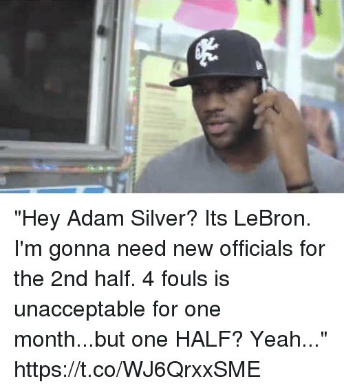 """Sports, Yeah, and Lebron: """"Hey Adam Silver? Its LeBron. I'm gonna need new officials for the 2nd half. 4 fouls is unacceptable for one month...but one HALF? Yeah..."""" https://t.co/WJ6QrxxSME"""