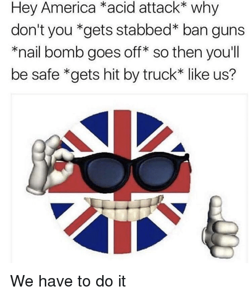 America, Guns, and Acid: Hey America *acid attack* why  don't you *gets stabbed* ban guns  *nail bomb goes off* so then you'll  be safe *gets hit by truck* like us?  SO