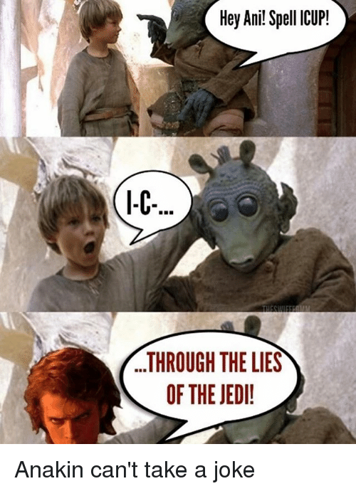 Jedi, Memes, and 🤖: Hey Ani! Spell ICUP!  ...THROUGH THE LIES  OF THE JEDI! Anakin can't take a joke