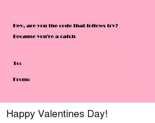 Valentine's Day, Happy, and Programmer Humor: Hey, are you the code that follows try?  Because you're a catch  To:  from