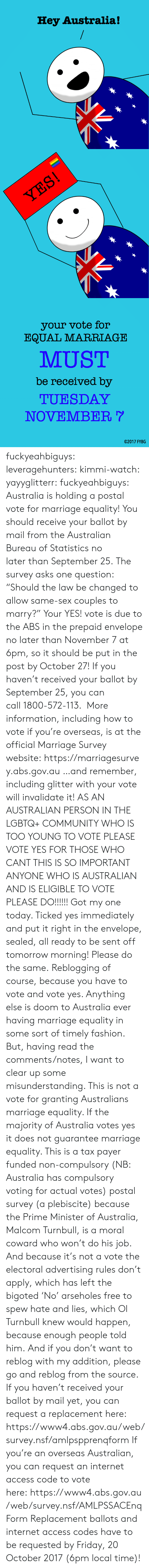 """Community, Fashion, and Friday: Hey Australia!   your vote for  EQUAL MARRIAGE  MUST  be received by  TUESDAY  NOVEMBER  02017 FYBG fuckyeahbiguys:  leveragehunters:  kimmi-watch:  yayyglitterr:  fuckyeahbiguys:  Australia is holding a postal vote for marriage equality! You should receive your ballot by mail from the Australian Bureau of Statistics no laterthan September 25.The survey asks one question: """"Should the law be changed to allow same-sex couples to marry?"""" Your YES! vote is due to the ABS in the prepaid envelope no later than November 7 at 6pm, so it should be put in the post by October 27! Ifyou haven't received your ballot by September 25, you can call1800-572-113. More information, including how to vote if you're overseas, is at the official Marriage Survey website:https://marriagesurvey.abs.gov.au …and remember, including glitter with your vote will invalidate it!  AS AN AUSTRALIAN PERSON IN THE LGBTQ+ COMMUNITY WHO IS TOO YOUNG TO VOTE PLEASE VOTE YES FOR THOSE WHO CANT THIS IS SO IMPORTANT ANYONE WHO IS AUSTRALIAN AND IS ELIGIBLE TO VOTE PLEASE DO!!!!!!  Got my one today. Ticked yes immediately and put it right in the envelope, sealed, all ready to be sent off tomorrow morning! Please do the same.  Reblogging of course, because you have to vote and vote yes. Anything else is doom to Australia ever having marriage equality in some sort of timely fashion. But, having read the comments/notes, I want to clear up some misunderstanding. This is not a vote for granting Australians marriage equality. If the majority of Australia votes yes it does not guarantee marriage equality. This is a tax payer funded non-compulsory (NB: Australia has compulsory voting for actual votes) postal survey (a plebiscite) because the Prime Minister of Australia, Malcom Turnbull, is a moral coward who won't do his job. And because it's not a vote the electoral advertising rules don't apply, which has left the bigoted 'No' arseholes free to spew hate and lies, which Ol Turnbull k"""