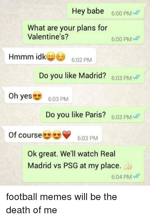 Football, Memes, and Real Madrid: Hey babe 6.00 PM  What are your plans for  Valentine's?  6:00 PM  Hmmm idk︾  6:02 PM  Do you like Madrid? 6:03 PM  Oh yes  6:03 PM  Do you like Paris? 6.03 PM  of course  3PM  Ok great. We'll watch Real  Madrid vs PSG at my place.  6:04 PM