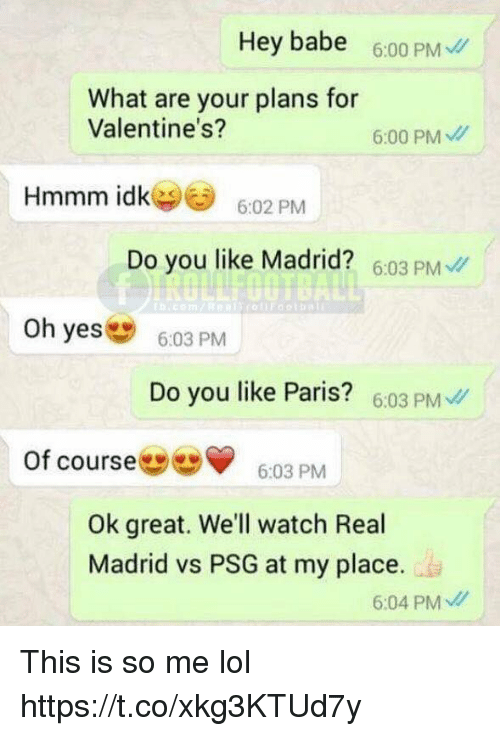 Lol, Memes, and Real Madrid: Hey babe 6:00 PM  What are your plans for  Valentine's?  6:00 PM  Hmmm idk6:02 PM  Do you like Madrid? 6:03 PM  Oh yes  603 PM  Do you like Paris? 6.03 PM  ofcourse  ▼ 6:03 PM  Ok great. We'll watch Real  Madrid vs PSG at my place.  6:04 PM This is so me lol https://t.co/xkg3KTUd7y