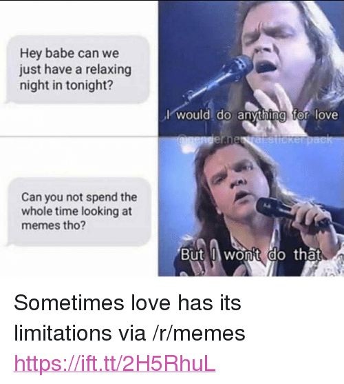 """Love, Memes, and Time: Hey babe can we  just have a relaxing  night in tonight?  lwould do anythina tor love  Can you not spend the  whole time looking at  memes tho?  But wonit do that  0 <p>Sometimes love has its limitations via /r/memes <a href=""""https://ift.tt/2H5RhuL"""">https://ift.tt/2H5RhuL</a></p>"""
