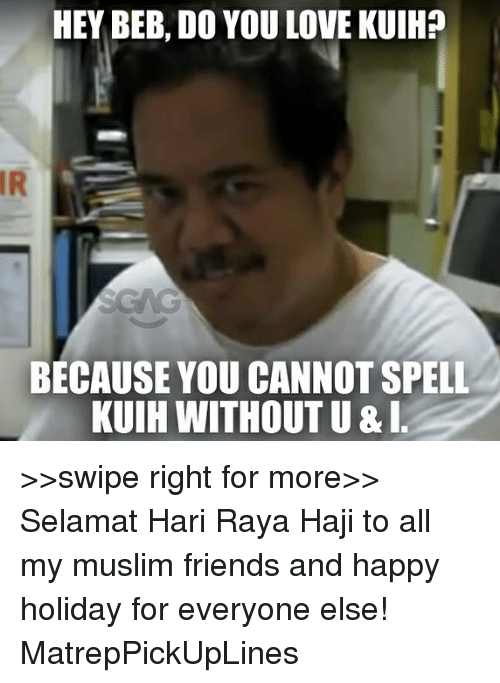 Friends, Love, and Memes: HEY BEB, DO YOU LOVE KUIH?  IR  BECAUSE YOU CANNOT SPELL  KUIH WITHOUT U &I >>swipe right for more>> Selamat Hari Raya Haji to all my muslim friends and happy holiday for everyone else! MatrepPickUpLines