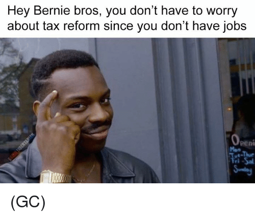 Memes, Jobs, and Bernie: Hey Bernie bros, you don't have to worry  about tax reform since you don't have jobs  pent  Tri -Sal (GC)