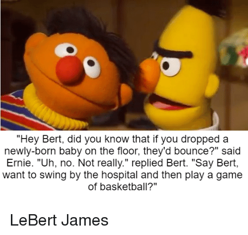 Hey Bert Did You Know That if You Dropped a Newly-Born Baby on the