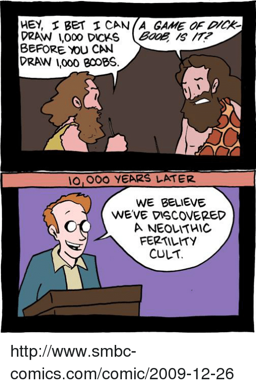 Dicks, Memes, and Boobs: HEY, BET CAN (A GAME  DRAW I,000 DICKS  (BaaE  BEFORE you CAN  PRAWN Irooo BooBS.  IO OOO YEARS LATER.  WE BELIEVE  WEVE VISCOVERED  A NEOLATHIC  FERTILITY  CULT http://www.smbc-comics.com/comic/2009-12-26