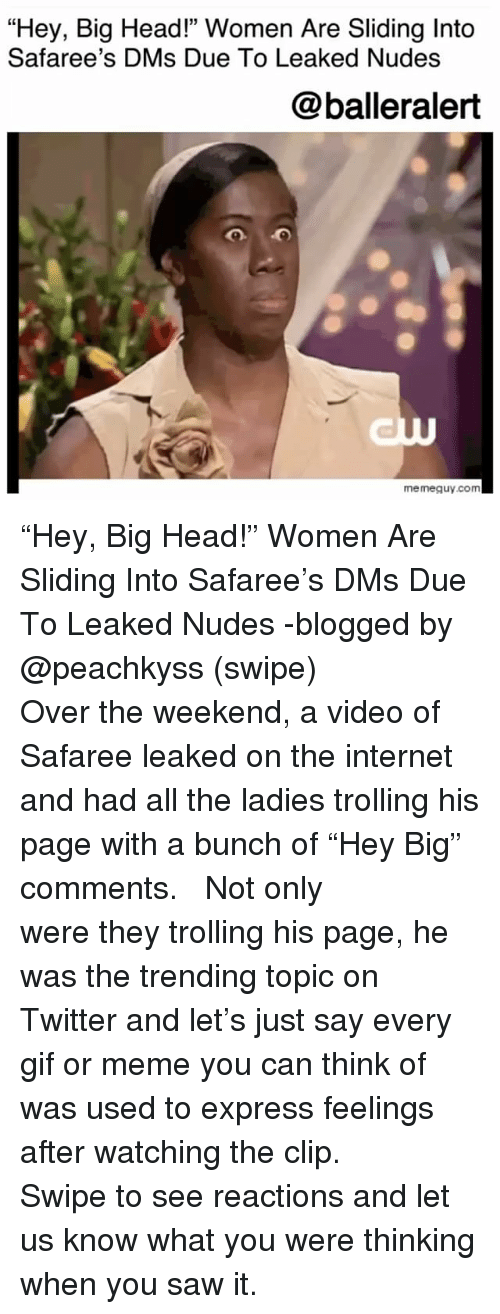 "Gif, Head, and Internet: ""Hey, Big Head!"" Women Are Sliding Into  Safaree's DMs Due To Leaked Nudes  @balleralert  me meguy.com ""Hey, Big Head!"" Women Are Sliding Into Safaree's DMs Due To Leaked Nudes -blogged by @peachkyss (swipe) ⠀⠀⠀⠀⠀⠀ ⠀⠀⠀⠀⠀⠀ Over the weekend, a video of Safaree leaked on the internet and had all the ladies trolling his page with a bunch of ""Hey Big"" comments. ⠀⠀⠀⠀⠀⠀ ⠀⠀⠀⠀⠀⠀ Not only were they trolling his page, he was the trending topic on Twitter and let's just say every gif or meme you can think of was used to express feelings after watching the clip. ⠀⠀⠀⠀⠀⠀ ⠀⠀⠀⠀⠀⠀ Swipe to see reactions and let us know what you were thinking when you saw it."