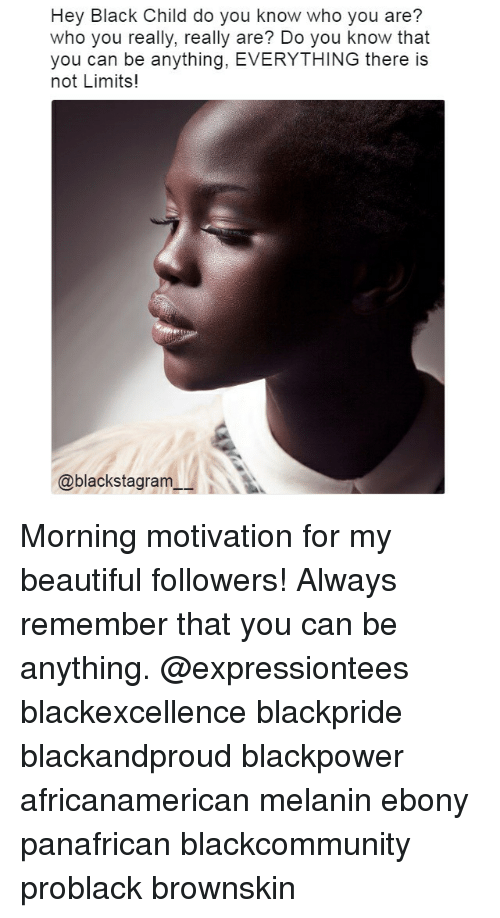 Beautiful, Memes, and Black: Hey Black Child do you know who you are?  who you really, really are? Do you know that  you can be anything, EVERYTHING there is  not Limits!  @blackstagram Morning motivation for my beautiful followers! Always remember that you can be anything. @expressiontees blackexcellence blackpride blackandproud blackpower africanamerican melanin ebony panafrican blackcommunity problack brownskin