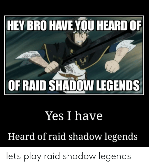 Hey Bro Have You Heard Of Of Raid Shadow Legends Yes I Have Heard