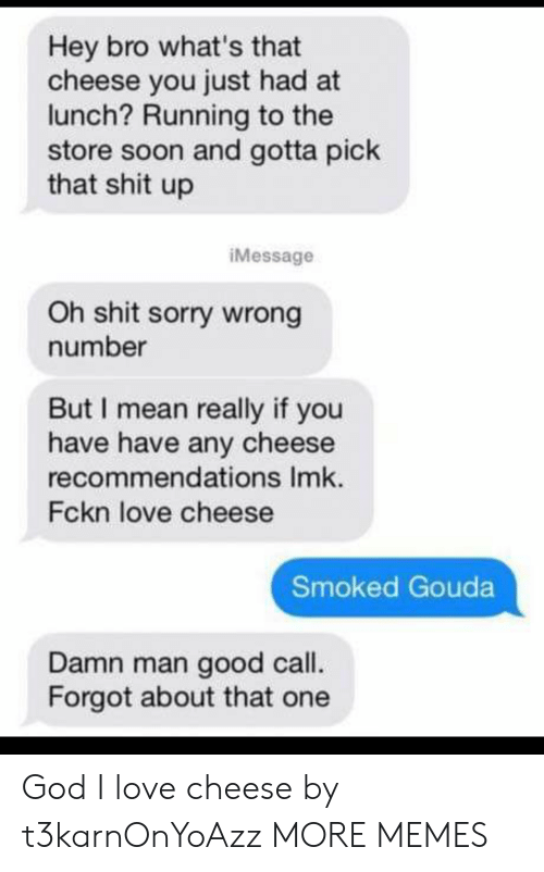 Dank, God, and Love: Hey bro what's that  cheese you just had at  lunch? Running to the  store soon and gotta pick  that shit up  iMessage  Oh shit sorry wrong  number  But I mean really if you  have have any cheese  recommendations Imk.  Fckn love cheese  Smoked Gouda  Damn man good call.  Forgot about that one God I love cheese by t3karnOnYoAzz MORE MEMES