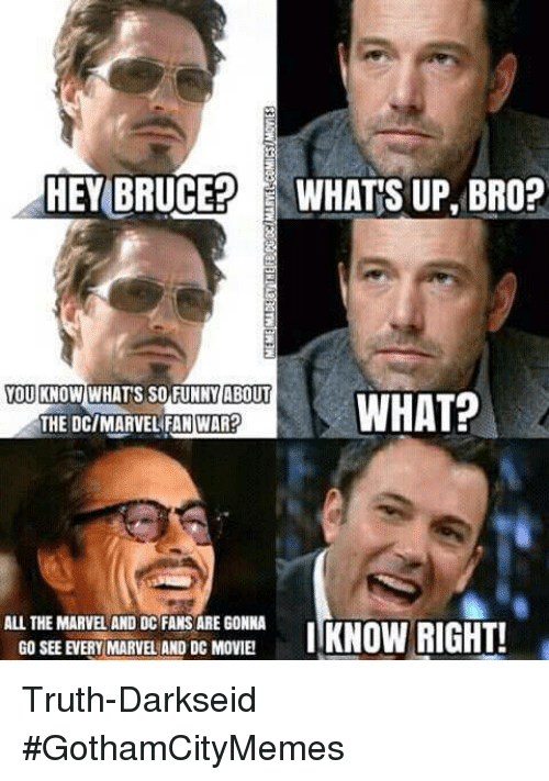 Marvel, Movie, and Darkseid: HEY BRUCE? WHATS UP BRO?  TETATHATSES WIEPWHAT?  OU KNOW WHAT'S SO FUNNYABOUT  THE DC/MARVEL FAN WAR  ALL THE MARVEL AND DC FANS ARE GONNA  GO SEE EVERY MARVEL AND DC MOVIE  ITKNOW RIGHT! Truth-DarkseidΩ #GothamCityMemes