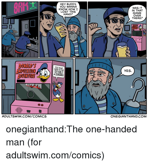 Tumblr, Lost, and Blog: HEY BUDDY,  YOU WANNA  KNOW HOW I  LOST THIS  HAND?  WAS IT  IN THAT  GAME  OVER  THERE?  DONALD S  AMPUTATION  ADVENTURE  PUT YOUR  HAND IN THE  YES.  YOU ARENT  A COWARD  ADULTSWIM.COM/COMICS  ONEGIANTHAND.COM onegianthand:The one-handed man (for adultswim.com/comics)