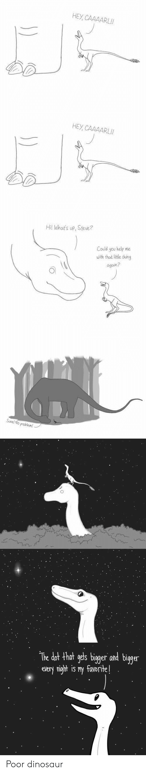 Dinosaur, Help, and Funny and Sad: HEY, CAAAARL!!  НЕУ, СААААRL!  Hil What's up, Steve?  Could you help me  with that litle thing  again?  Sure! No problem!  The dot that gets bigger and bigger  every night is my favorite! Poor dinosaur